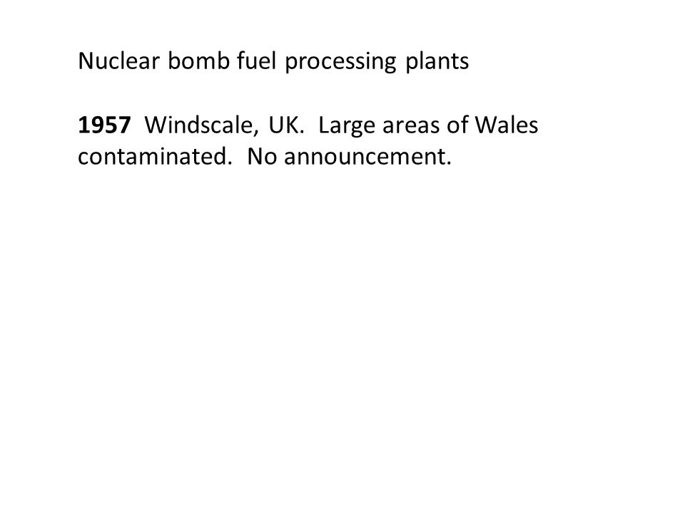 Nuclear bomb fuel processing plants 1957 Windscale, UK. Large areas of Wales contaminated. No announcement.