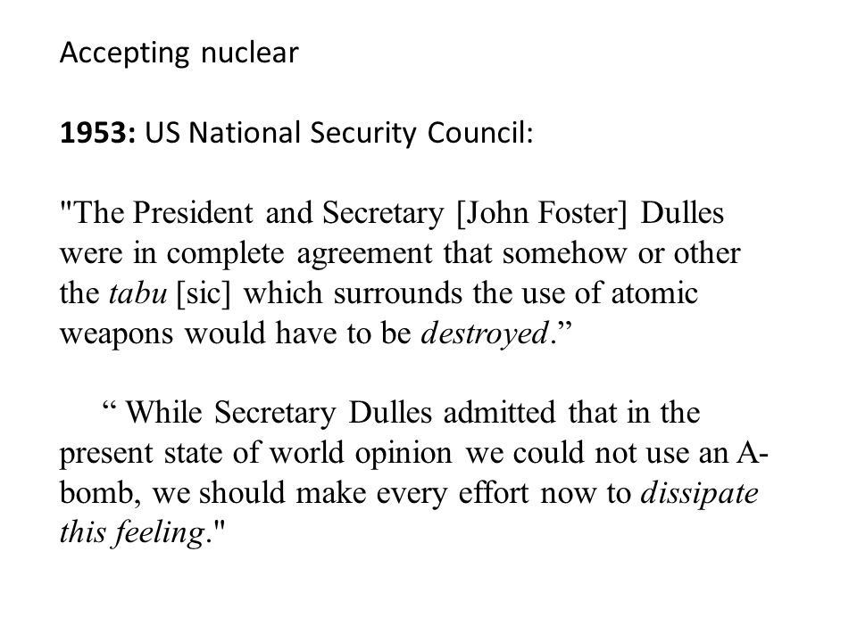 Accepting nuclear 1953: US National Security Council: The President and Secretary [John Foster] Dulles were in complete agreement that somehow or other the tabu [sic] which surrounds the use of atomic weapons would have to be destroyed. While Secretary Dulles admitted that in the present state of world opinion we could not use an A- bomb, we should make every effort now to dissipate this feeling.