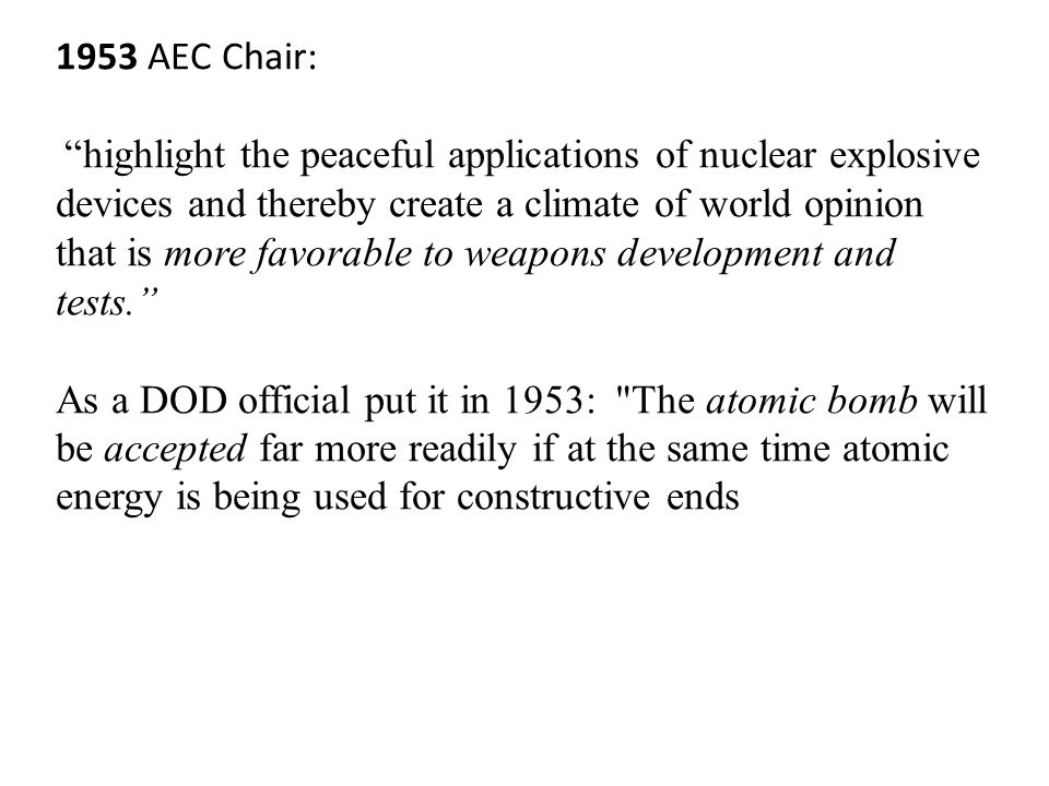 1953 AEC Chair: highlight the peaceful applications of nuclear explosive devices and thereby create a climate of world opinion that is more favorable to weapons development and tests. As a DOD official put it in 1953: The atomic bomb will be accepted far more readily if at the same time atomic energy is being used for constructive ends