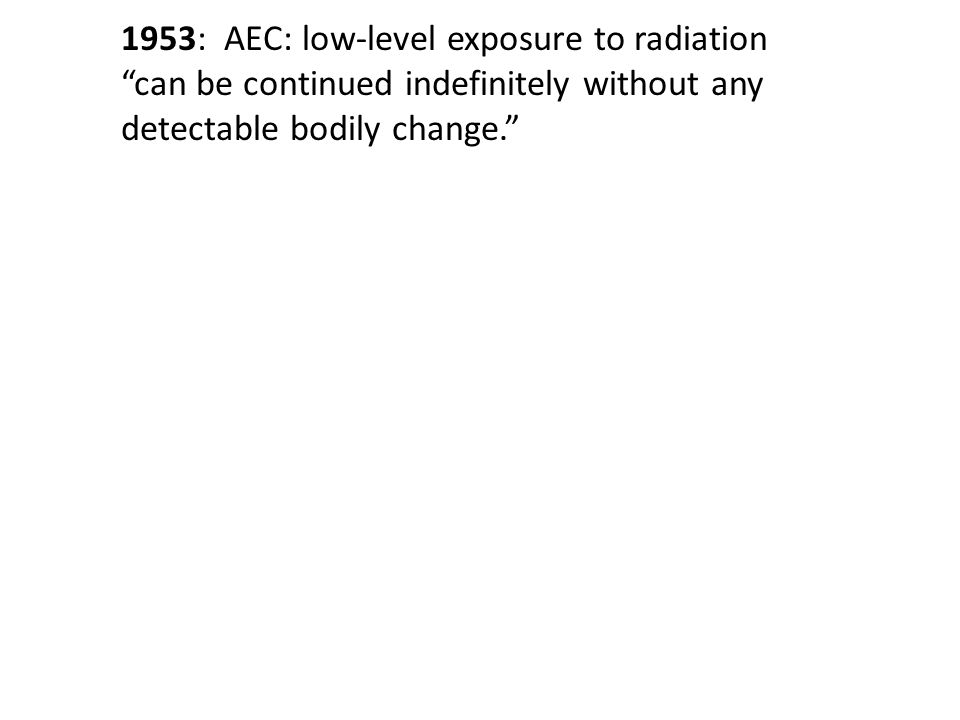 "1953: AEC: low-level exposure to radiation ""can be continued indefinitely without any detectable bodily change."""