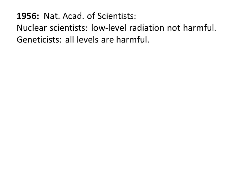 1956: Nat. Acad. of Scientists: Nuclear scientists: low-level radiation not harmful. Geneticists: all levels are harmful.