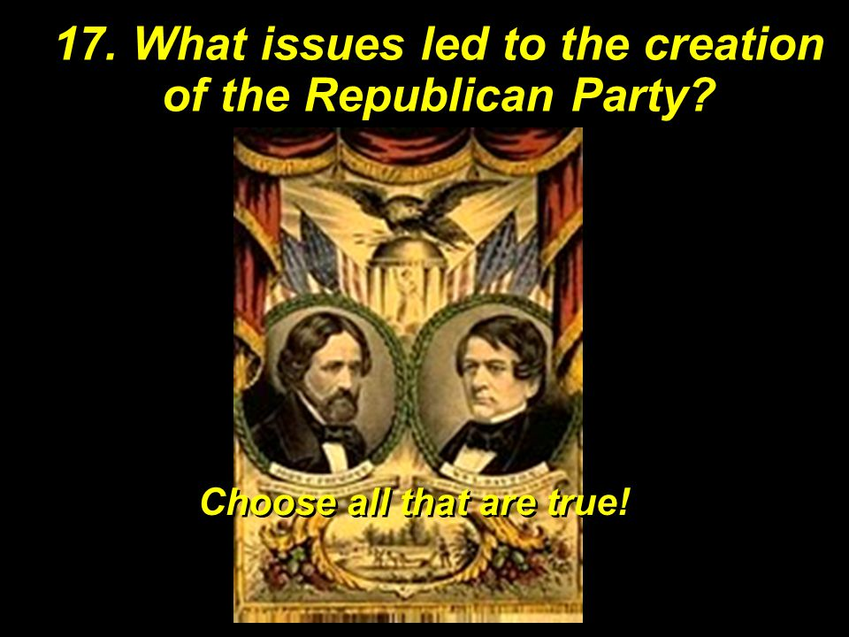 17. What issues led to the creation of the Republican Party? Choose all that are true!