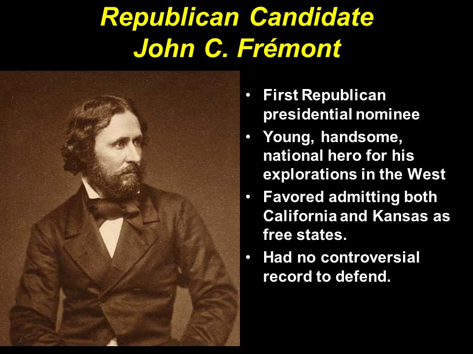 Republican Candidate John C. Frémont First Republican presidential nominee Young, handsome, national hero for his explorations in the West Favored adm