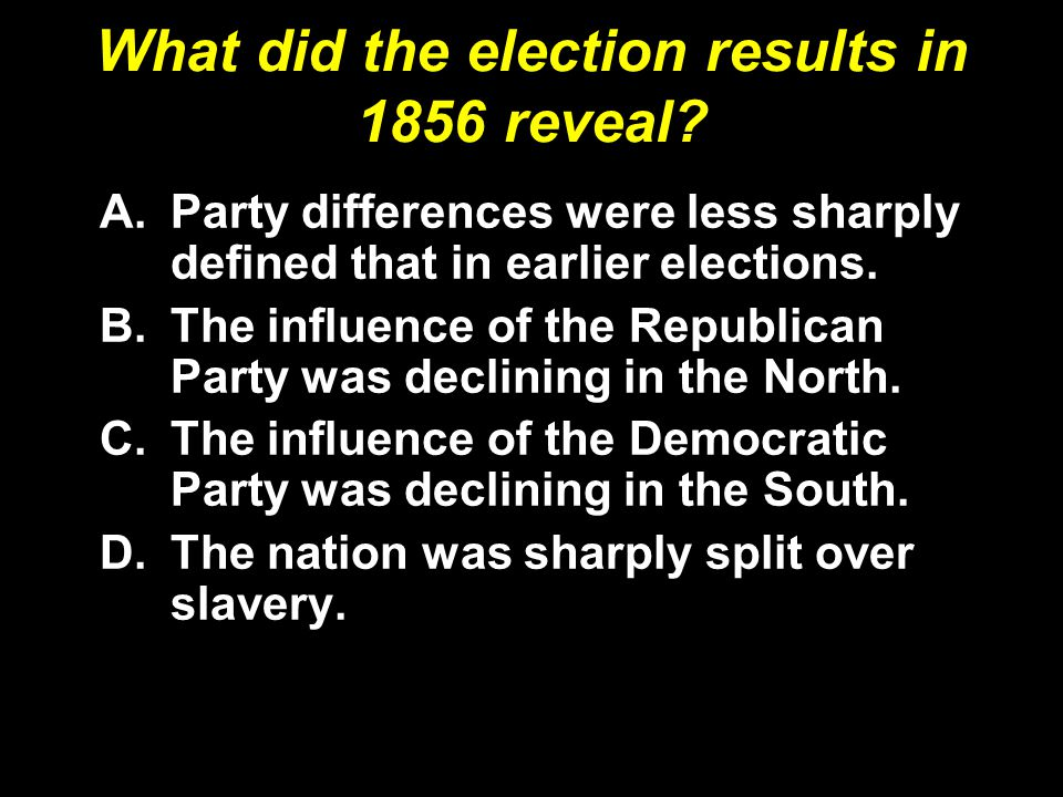 What did the election results in 1856 reveal? A.Party differences were less sharply defined that in earlier elections. B.The influence of the Republic