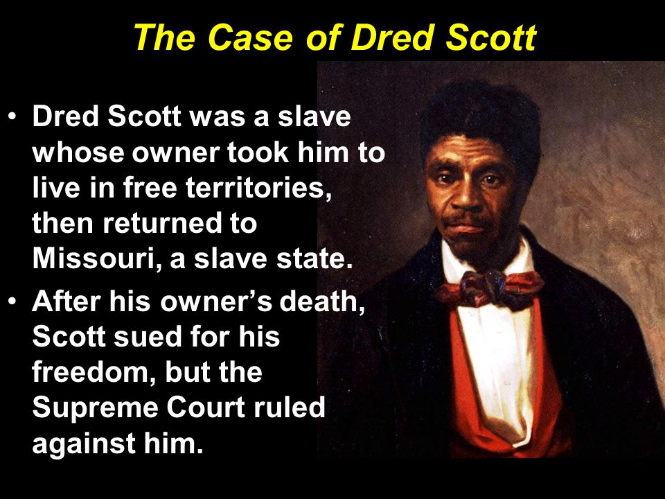 The Case of Dred Scott Dred Scott was a slave whose owner took him to live in free territories, then returned to Missouri, a slave state. After his ow