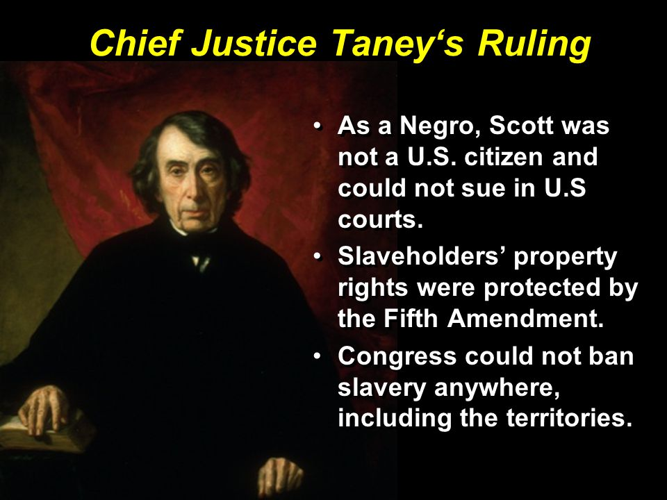 Chief Justice Taney's Ruling As a Negro, Scott was not a U.S. citizen and could not sue in U.S courts. Slaveholders' property rights were protected by