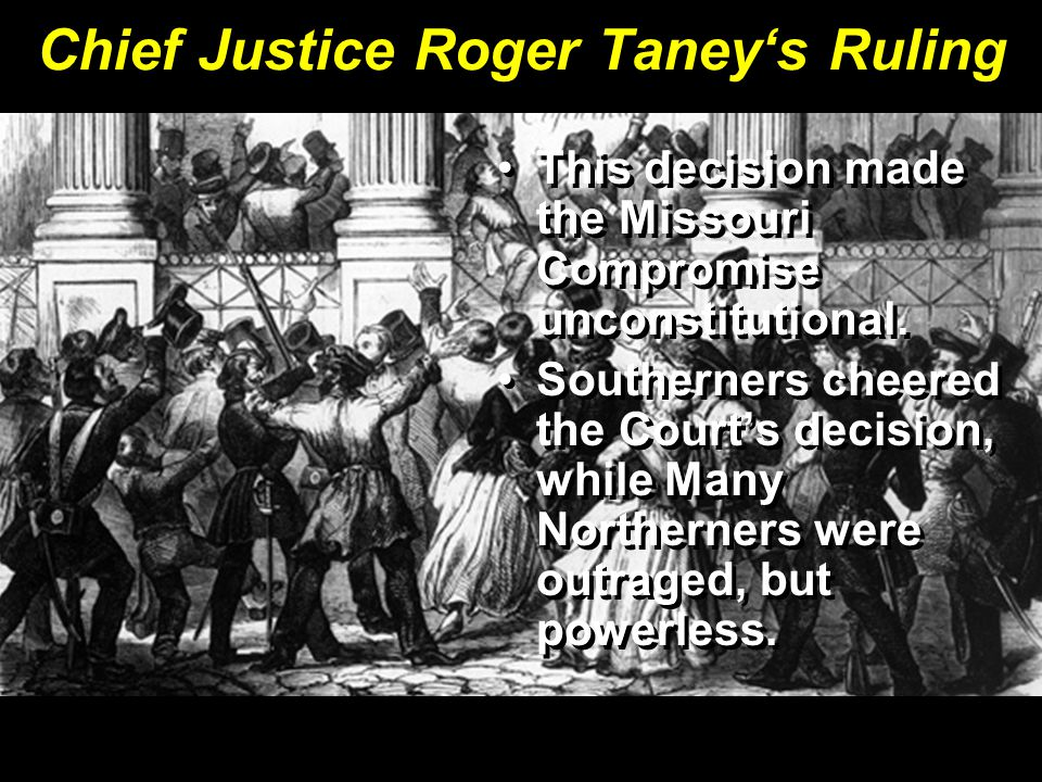 Chief Justice Roger Taney's Ruling This decision made the Missouri Compromise unconstitutional. Southerners cheered the Court's decision, while Many N