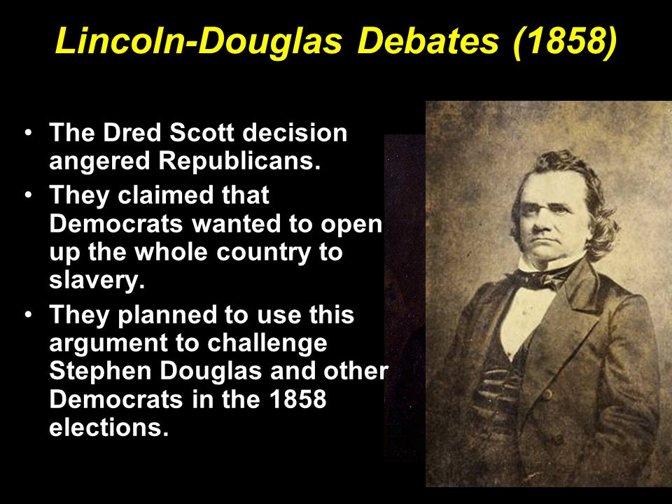 Lincoln-Douglas Debates (1858) The Dred Scott decision angered Republicans. They claimed that Democrats wanted to open up the whole country to slavery