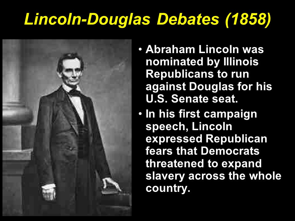 Lincoln-Douglas Debates (1858) Abraham Lincoln was nominated by Illinois Republicans to run against Douglas for his U.S. Senate seat. In his first cam