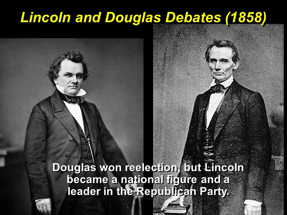 Lincoln and Douglas Debates (1858) Douglas won reelection, but Lincoln became a national figure and a leader in the Republican Party.
