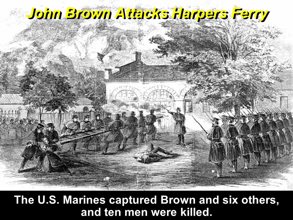 The U.S. Marines captured Brown and six others, and ten men were killed. John Brown Attacks Harpers Ferry