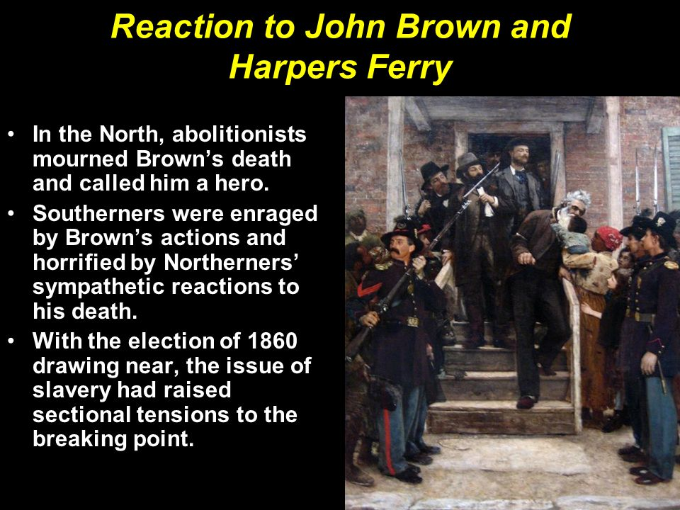 Reaction to John Brown and Harpers Ferry In the North, abolitionists mourned Brown's death and called him a hero. Southerners were enraged by Brown's