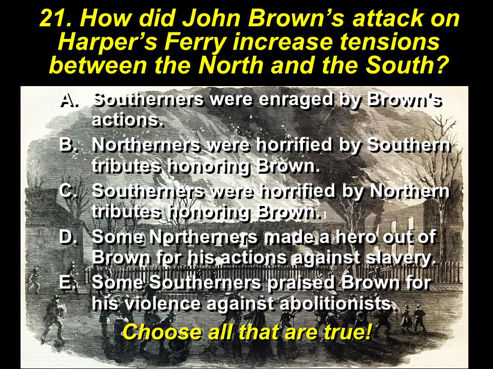 21. How did John Brown's attack on Harper's Ferry increase tensions between the North and the South? Choose all that are true! A.Southerners were enra