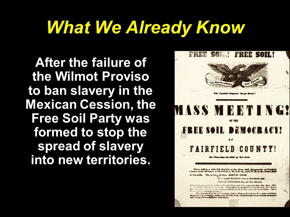 What We Already Know After the failure of the Wilmot Proviso to ban slavery in the Mexican Cession, the Free Soil Party was formed to stop the spread