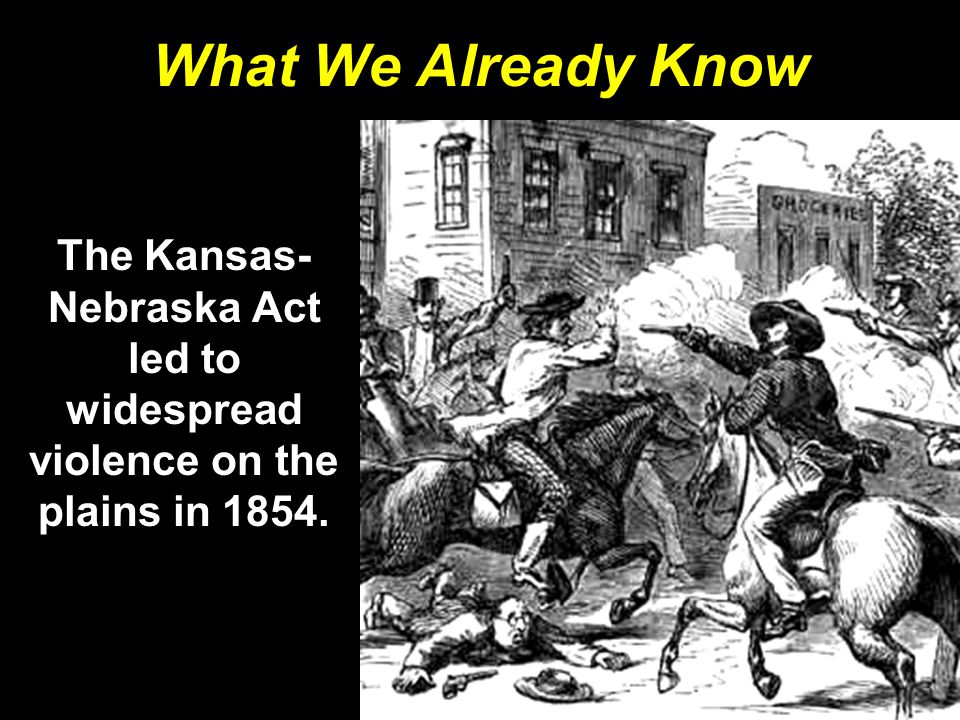 What We Already Know The Kansas- Nebraska Act led to widespread violence on the plains in 1854.