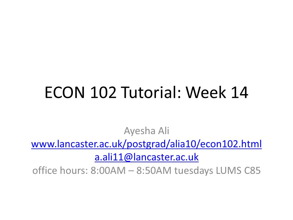 ECON 102 Tutorial: Week 14 Ayesha Ali www.lancaster.ac.uk/postgrad/alia10/econ102.html a.ali11@lancaster.ac.uk office hours: 8:00AM – 8:50AM tuesdays