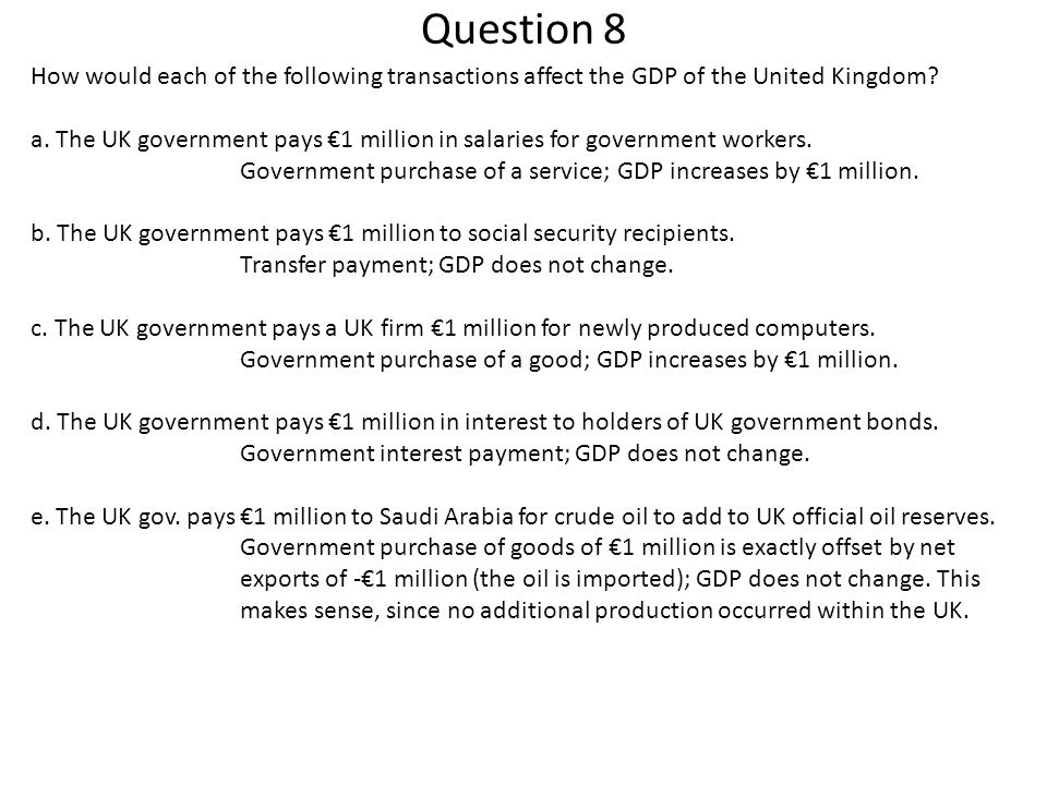 Question 8 How would each of the following transactions affect the GDP of the United Kingdom? a. The UK government pays €1 million in salaries for gov