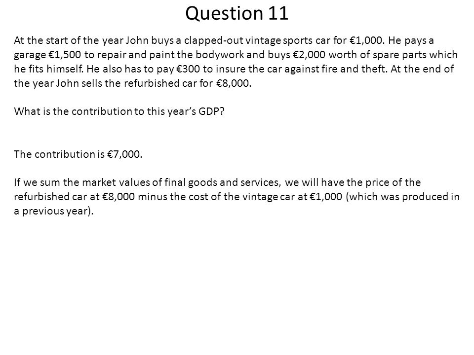 Question 11 At the start of the year John buys a clapped-out vintage sports car for €1,000. He pays a garage €1,500 to repair and paint the bodywork a