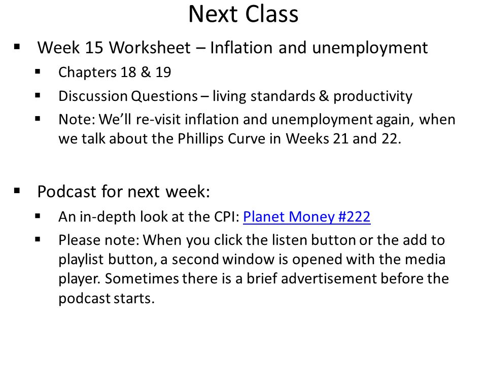 Next Class  Week 15 Worksheet – Inflation and unemployment  Chapters 18 & 19  Discussion Questions – living standards & productivity  Note: We'll