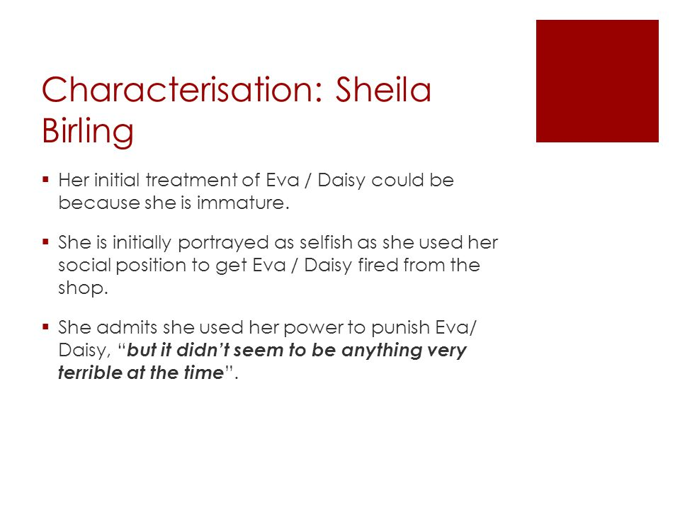 Characterisation: Sheila Birling  Her initial treatment of Eva / Daisy could be because she is immature.  She is initially portrayed as selfish as s