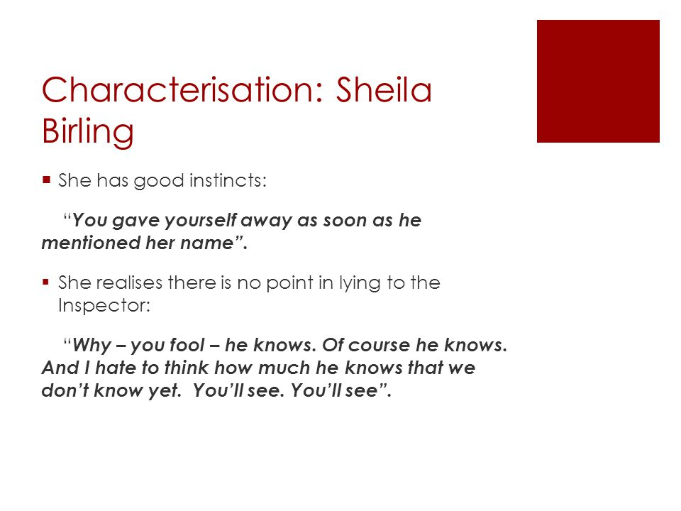 """Characterisation: Sheila Birling  She has good instincts: """" You gave yourself away as soon as he mentioned her name"""".  She realises there is no poin"""