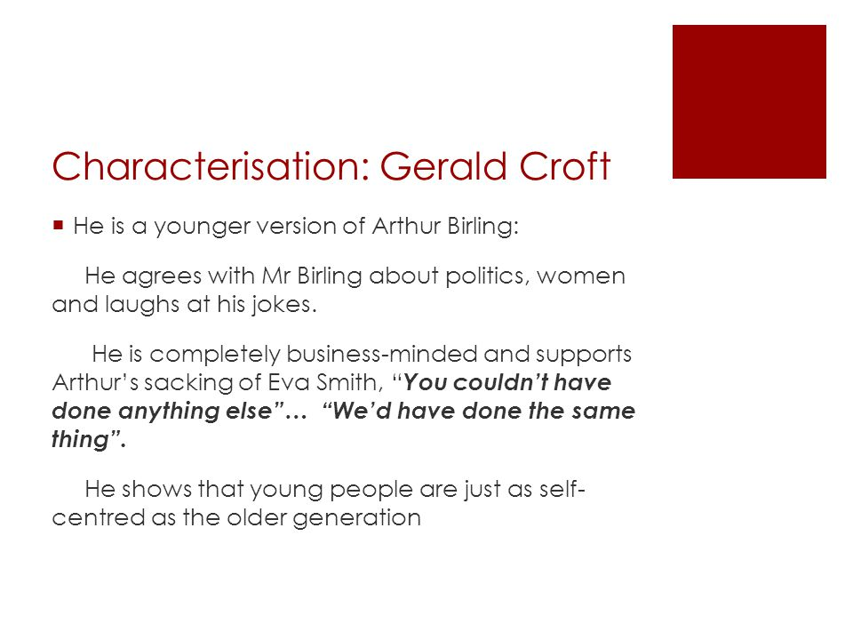 Characterisation: Gerald Croft  He is a younger version of Arthur Birling: He agrees with Mr Birling about politics, women and laughs at his jokes. H