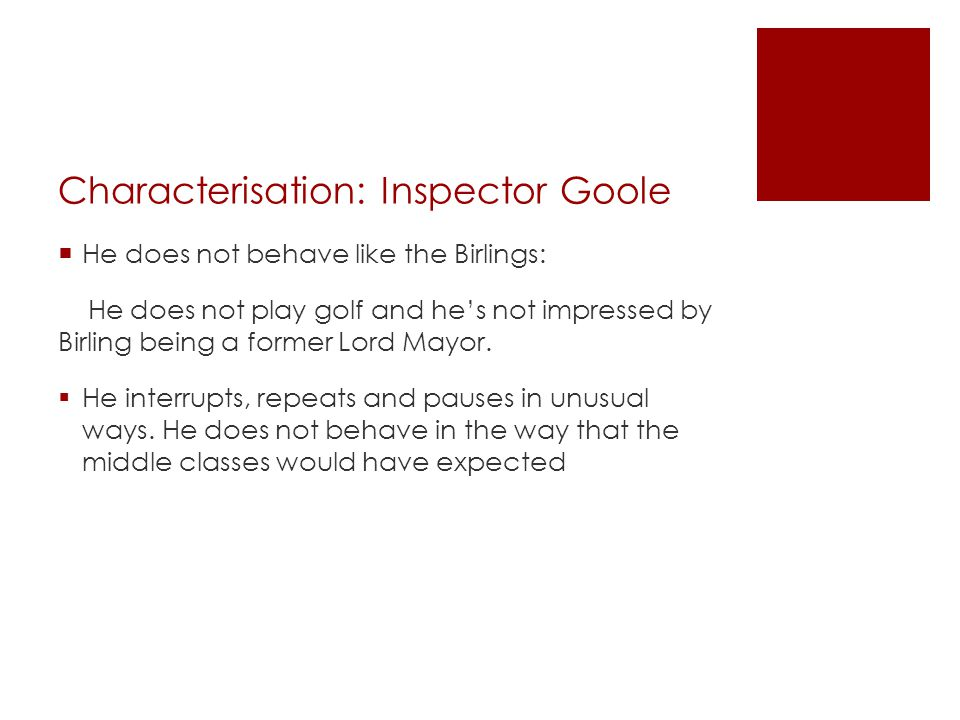 Characterisation: Inspector Goole  He does not behave like the Birlings: He does not play golf and he's not impressed by Birling being a former Lord