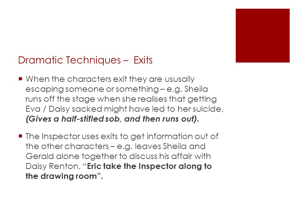 Dramatic Techniques – Exits  When the characters exit they are ususally escaping someone or something – e.g. Sheila runs off the stage when she reali