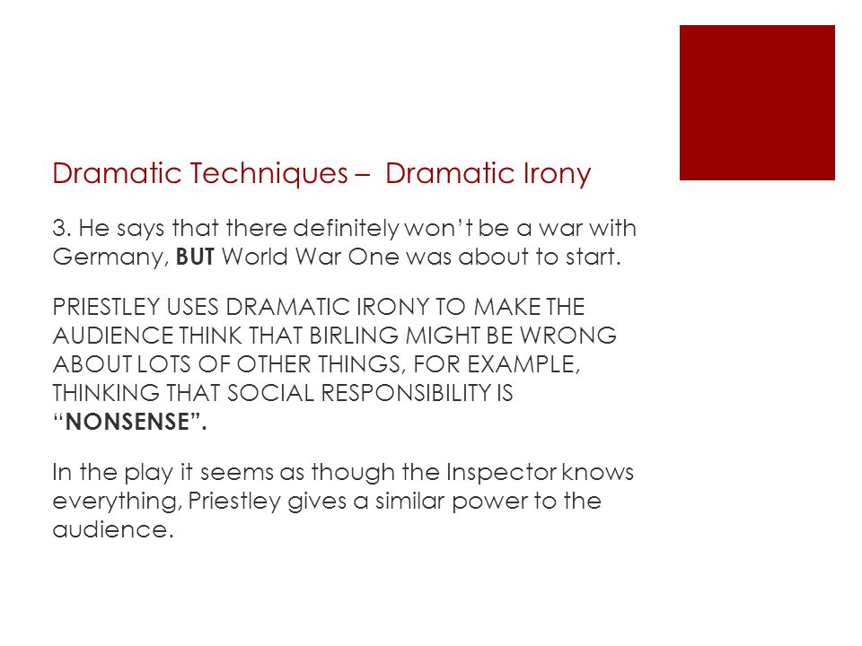 Dramatic Techniques – Dramatic Irony 3. He says that there definitely won't be a war with Germany, BUT World War One was about to start. PRIESTLEY USE