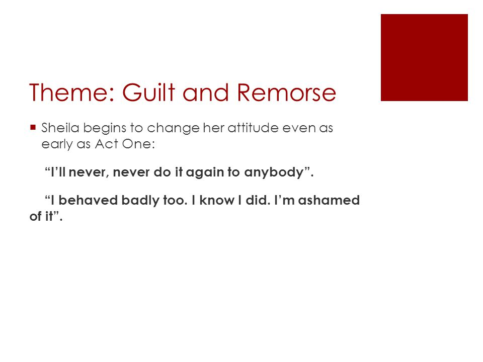 """Theme: Guilt and Remorse  Sheila begins to change her attitude even as early as Act One: """"I'll never, never do it again to anybody"""". """"I behaved badly"""