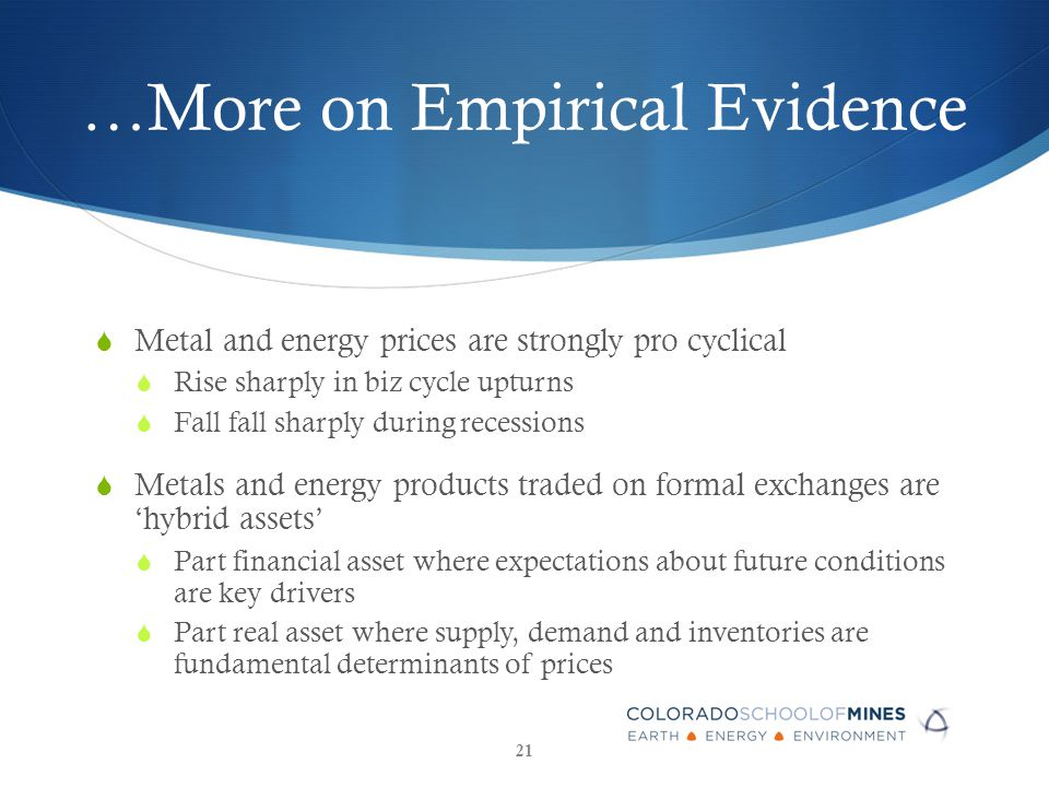 …More on Empirical Evidence  Metal and energy prices are strongly pro cyclical  Rise sharply in biz cycle upturns  Fall fall sharply during recessions  Metals and energy products traded on formal exchanges are 'hybrid assets'  Part financial asset where expectations about future conditions are key drivers  Part real asset where supply, demand and inventories are fundamental determinants of prices 21