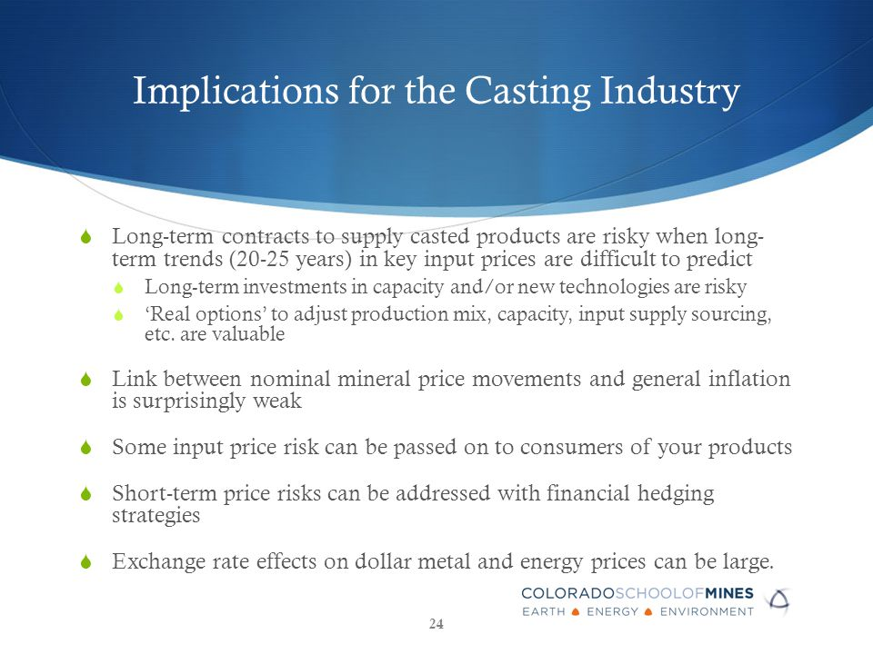 Implications for the Casting Industry  Long-term contracts to supply casted products are risky when long- term trends (20-25 years) in key input prices are difficult to predict  Long-term investments in capacity and/or new technologies are risky  'Real options' to adjust production mix, capacity, input supply sourcing, etc.