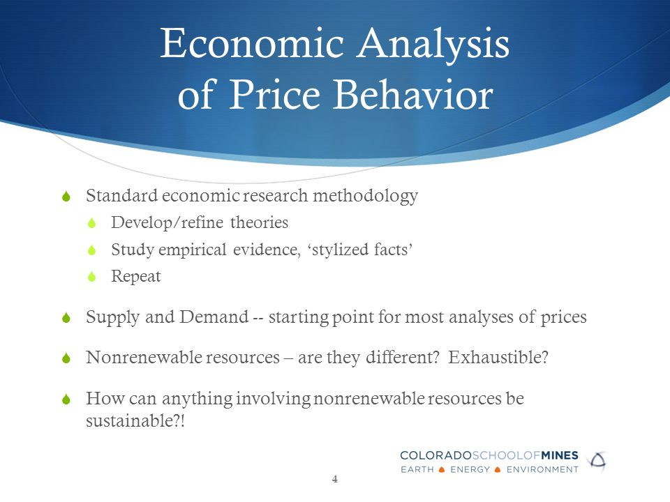 Economic Analysis of Price Behavior  Standard economic research methodology  Develop/refine theories  Study empirical evidence, 'stylized facts'  Repeat  Supply and Demand -- starting point for most analyses of prices  Nonrenewable resources – are they different.