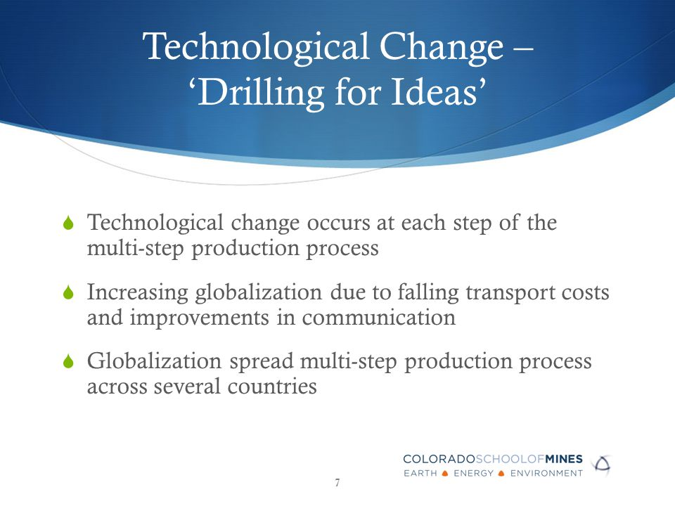 Technological Change – 'Drilling for Ideas'  Technological change occurs at each step of the multi-step production process  Increasing globalization due to falling transport costs and improvements in communication  Globalization spread multi-step production process across several countries 7