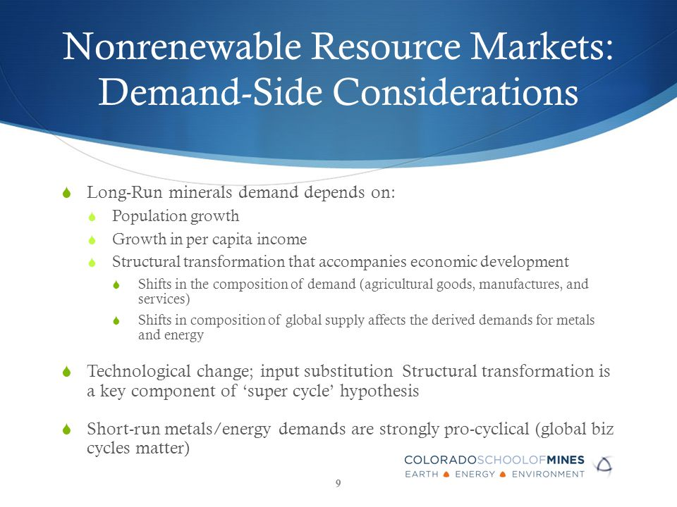 Nonrenewable Resource Markets: Demand-Side Considerations  Long-Run minerals demand depends on:  Population growth  Growth in per capita income  Structural transformation that accompanies economic development  Shifts in the composition of demand (agricultural goods, manufactures, and services)  Shifts in composition of global supply affects the derived demands for metals and energy  Technological change; input substitution Structural transformation is a key component of 'super cycle' hypothesis  Short-run metals/energy demands are strongly pro-cyclical (global biz cycles matter) 9