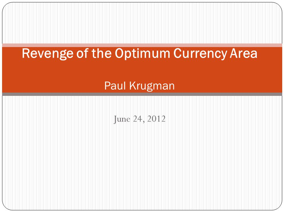 June 24, 2012 Revenge of the Optimum Currency Area Paul Krugman