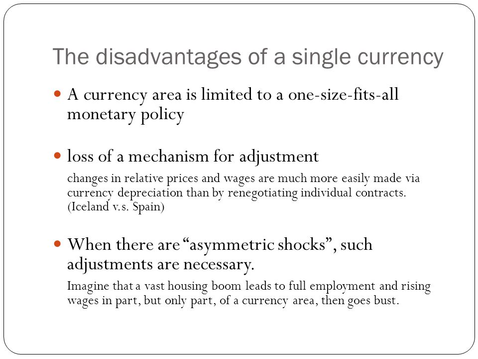 The disadvantages of a single currency A currency area is limited to a one-size-fits-all monetary policy loss of a mechanism for adjustment changes in