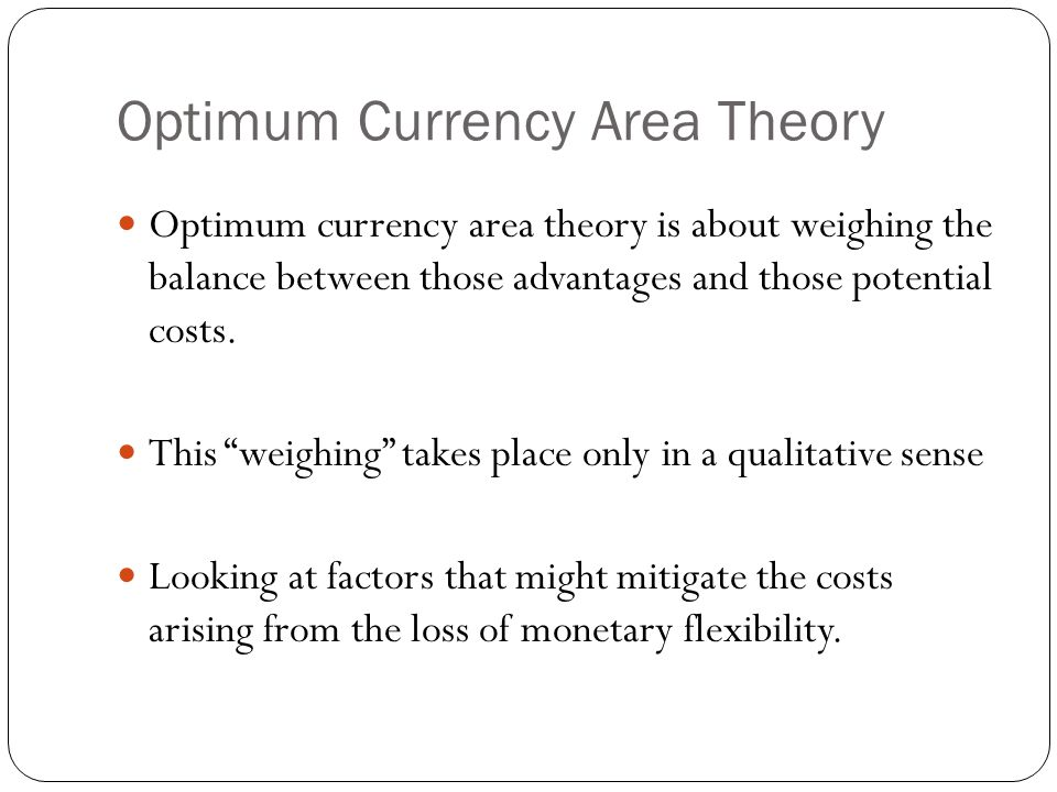 "Optimum Currency Area Theory Optimum currency area theory is about weighing the balance between those advantages and those potential costs. This ""weig"