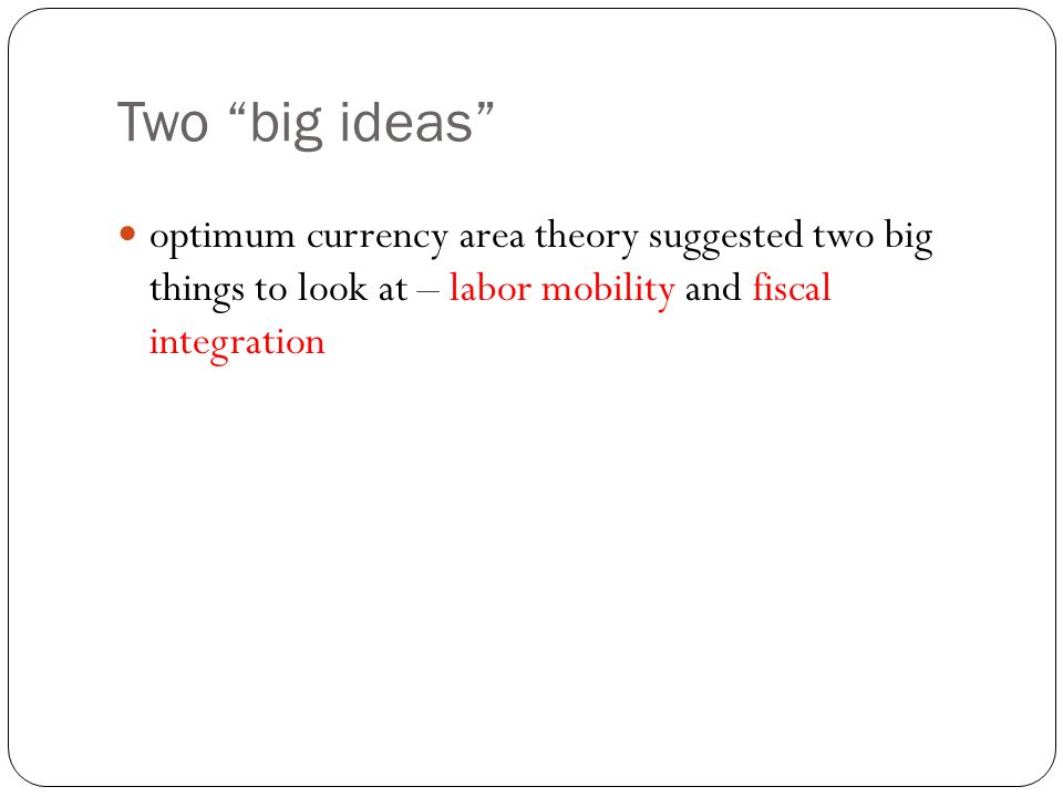 "Two ""big ideas"" optimum currency area theory suggested two big things to look at – labor mobility and fiscal integration"