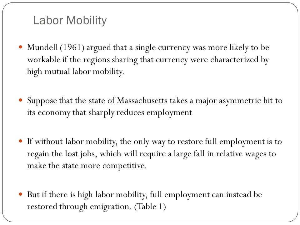Labor Mobility Mundell (1961) argued that a single currency was more likely to be workable if the regions sharing that currency were characterized by