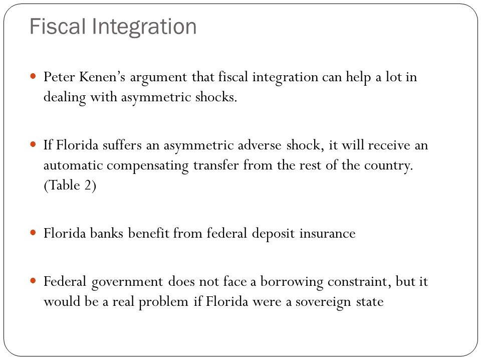 Fiscal Integration Peter Kenen's argument that fiscal integration can help a lot in dealing with asymmetric shocks. If Florida suffers an asymmetric a
