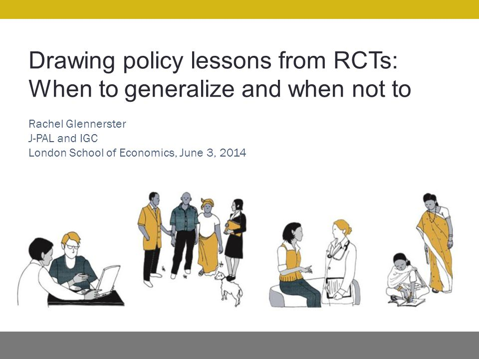 Drawing policy lessons from RCTs: When to generalize and when not to Rachel Glennerster J-PAL and IGC London School of Economics, June 3, 2014