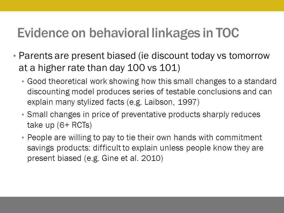 Evidence on behavioral linkages in TOC Parents are present biased (ie discount today vs tomorrow at a higher rate than day 100 vs 101) Good theoretical work showing how this small changes to a standard discounting model produces series of testable conclusions and can explain many stylized facts (e.g.