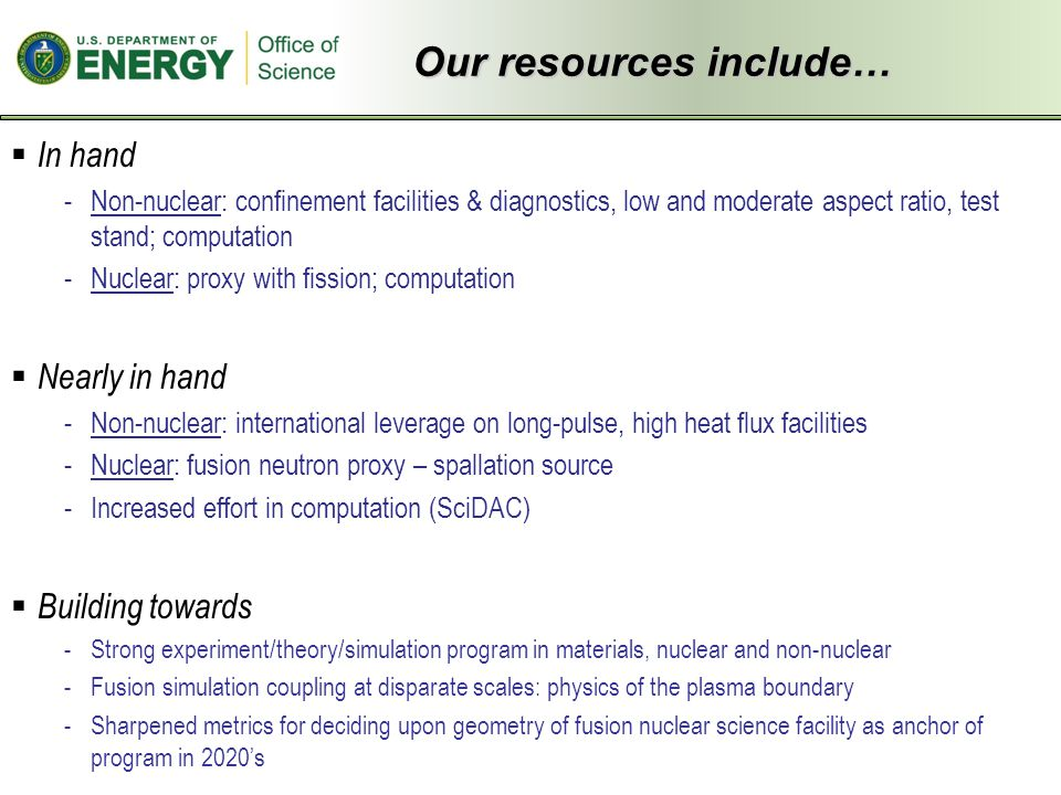  In hand -Non-nuclear: confinement facilities & diagnostics, low and moderate aspect ratio, test stand; computation -Nuclear: proxy with fission; computation  Nearly in hand -Non-nuclear: international leverage on long-pulse, high heat flux facilities -Nuclear: fusion neutron proxy – spallation source -Increased effort in computation (SciDAC)  Building towards -Strong experiment/theory/simulation program in materials, nuclear and non-nuclear -Fusion simulation coupling at disparate scales: physics of the plasma boundary -Sharpened metrics for deciding upon geometry of fusion nuclear science facility as anchor of program in 2020's Our resources include…