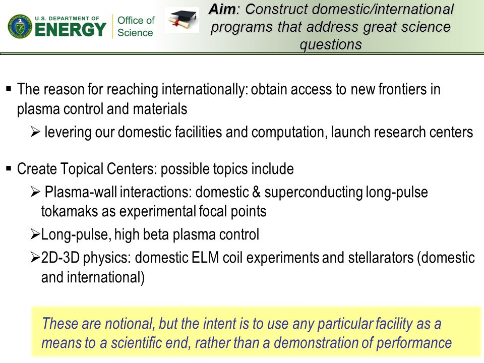 Aim: Construct domestic/international programs that address great science questions  The reason for reaching internationally: obtain access to new frontiers in plasma control and materials  levering our domestic facilities and computation, launch research centers  Create Topical Centers: possible topics include  Plasma-wall interactions: domestic & superconducting long-pulse tokamaks as experimental focal points  Long-pulse, high beta plasma control  2D-3D physics: domestic ELM coil experiments and stellarators (domestic and international) These are notional, but the intent is to use any particular facility as a means to a scientific end, rather than a demonstration of performance