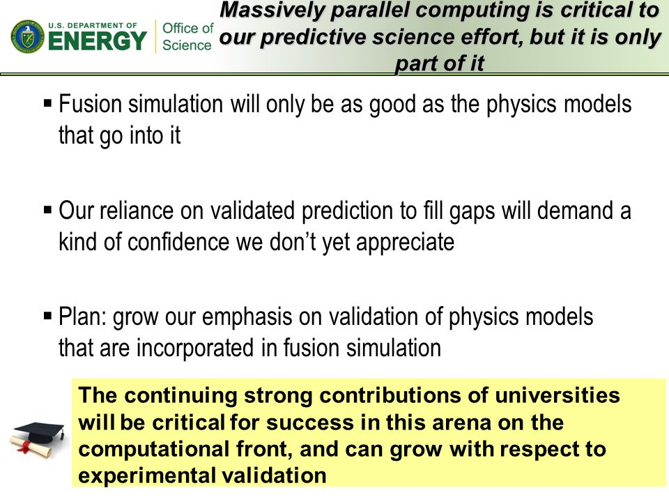  Fusion simulation will only be as good as the physics models that go into it  Our reliance on validated prediction to fill gaps will demand a kind of confidence we don't yet appreciate  Plan: grow our emphasis on validation of physics models that are incorporated in fusion simulation Massively parallel computing is critical to our predictive science effort, but it is only part of it The continuing strong contributions of universities will be critical for success in this arena on the computational front, and can grow with respect to experimental validation