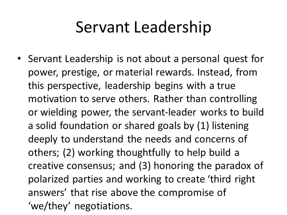 Servant Leadership Servant Leadership is not about a personal quest for power, prestige, or material rewards.