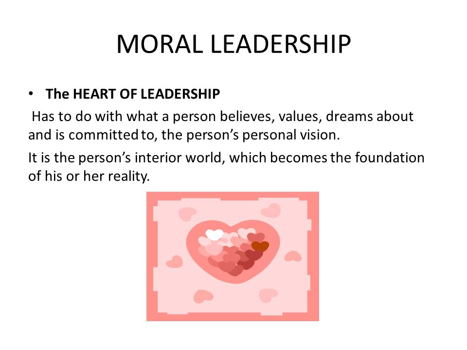 MORAL LEADERSHIP The HEART OF LEADERSHIP Has to do with what a person believes, values, dreams about and is committed to, the person's personal vision.