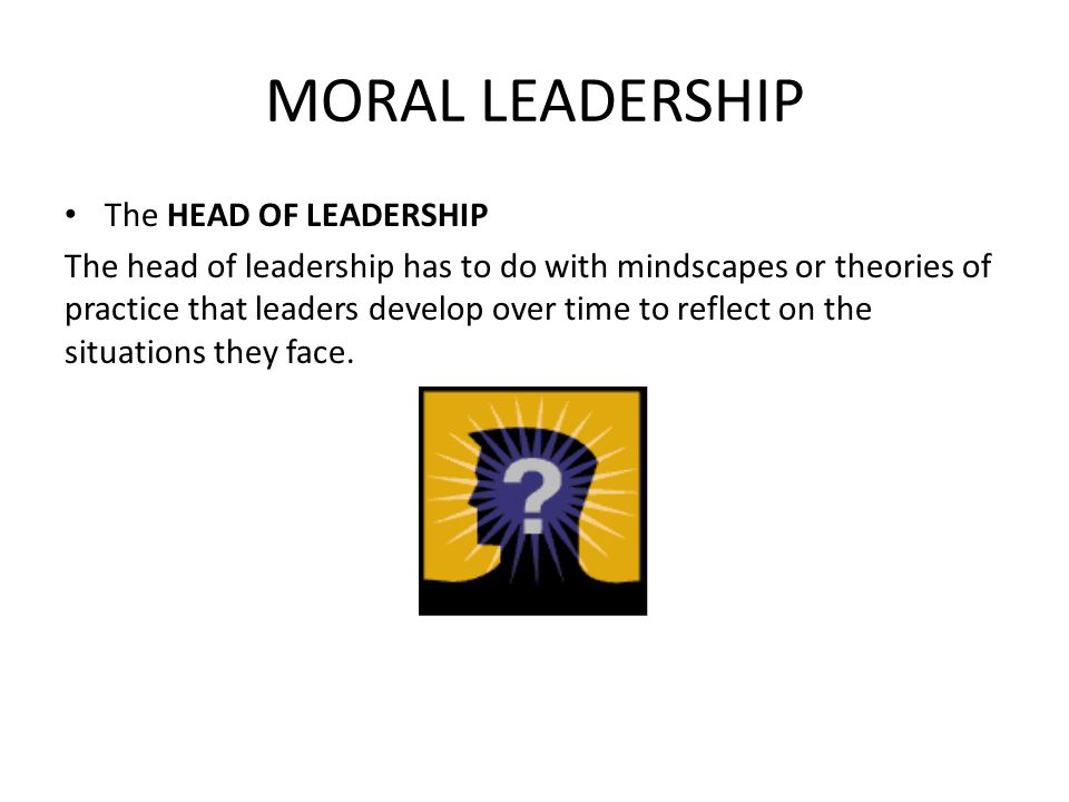 MORAL LEADERSHIP The HEAD OF LEADERSHIP The head of leadership has to do with mindscapes or theories of practice that leaders develop over time to reflect on the situations they face.