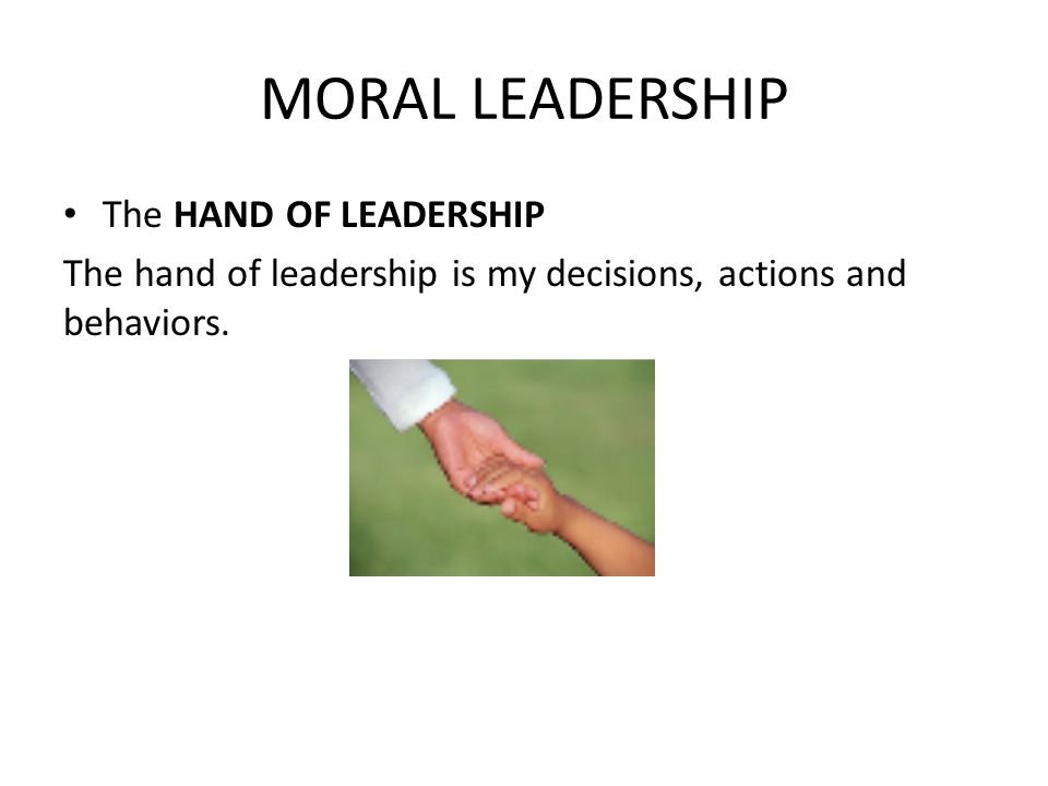 MORAL LEADERSHIP The HAND OF LEADERSHIP The hand of leadership is my decisions, actions and behaviors.